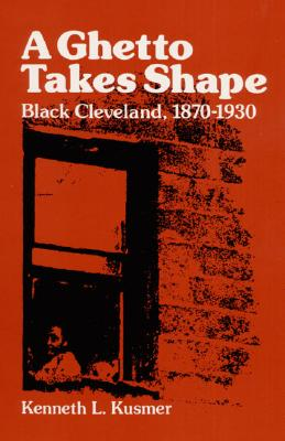 A Ghetto Takes Shape: Black Cleveland, 1870-1930 (Blacks in the New World), Kusmer, Kenneth L.