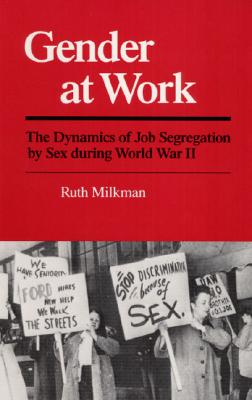 Gender at Work: The Dynamics of Job Segregation by Sex during World War II (Working Class in American History), Milkman, Ruth