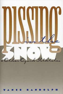Pissing in the Snow and Other Ozark Folktales, Randolph, Vance; Green, Rayna [intro]