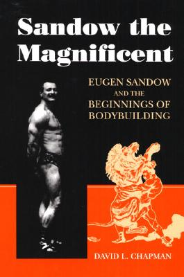 Image for Sandow the Magnificent: Eugen Sandow and the Beginnings of Bodybuilding
