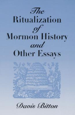 The Ritualization of Mormon History and Other Essays, Davis Bitton