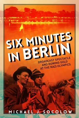 Image for Six Minutes in Berlin: Broadcast Spectacle and Rowing Gold at the Nazi Olympics (Studies in Sports Media)