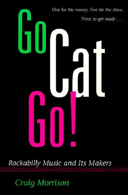 Image for Go Cat Go!: ROCKABILLY MUSIC AND ITS MAKERS (Music in American Life)