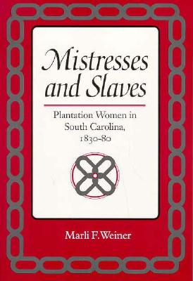 Image for Mistresses and Slaves: Plantation Women in South Carolina, 1830-80 (Women, Gender, and Sexuality in American History)