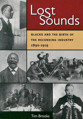 Lost Sounds: Blacks and the Birth of the Recording Industry, 1890-1919 (Music in American Life), Brooks, Tim