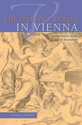 The Italian Cantata in Vienna: Entertainment in the Age of Absolutism (Publications of the Early Music Institute), BENNETT, LAWRENCE
