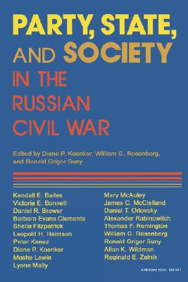 Party, State, and Society in the Russian Civil War: Explorations in Social History, Koenker, Diane P.; William G. Rosenberg; Ronald Grigor Suny