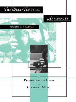 The Well-Tempered Announcer: A Pronunciation Guide to Classical Music, Fradkin, Robert