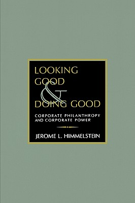 Looking Good and Doing Good: Corporate Philanthropy and Corporate Power (Philanthropic and Nonprofit Studies), Himmelstein, Jerome L.