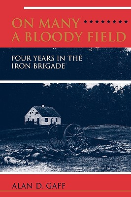 ON MANY A BLOODY FIELD: Four Years in the Iron Brigade, Alan D. Gaff
