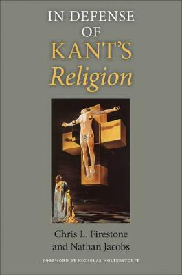 In Defense of Kant's Religion (Indiana Series in the Philosophy of Religion), Chris L. Firestone, Nathan Jacobs
