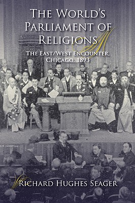 The World?s Parliament of Religions: The East/West Encounter, Chicago, 1893 (Religion in North America), Seager, Richard Hughes