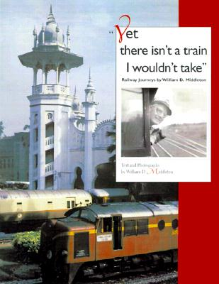 Image for Yet There Isn't a Train I Wouldn't Take: Railway Journeys By William D. Middleton