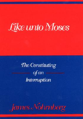 Like Unto Moses: The Constituting of an Interruption (Indiana Studies in Biblical Literature), James Nohrnberg