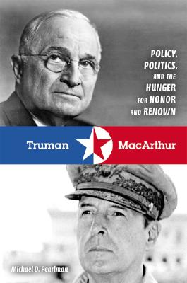 Truman and MacArthur: Policy, Politics, and the Hunger for Honor and Renown, Pearlman, Michael D.