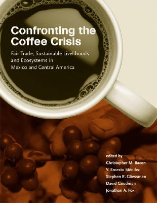 Image for Confronting the Coffee Crisis: Fair Trade, Sustainable Livelihoods and Ecosystems in Mexico and Central America (Food, Health, and the Environment)