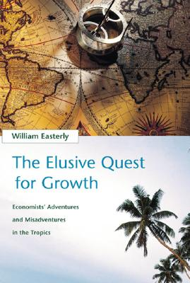 The Elusive Quest for Growth : Economists' Adventures and Misadventures in the Tropics, Easterly, William