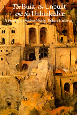 The Built, the Unbuilt, and the Unbuildable: In Pursuit of Architectural Meaning, Harbison, Robert