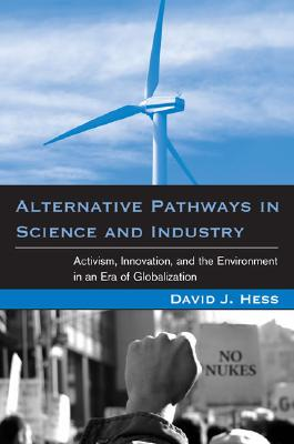 Alternative Pathways in Science and Industry: Acitvism, Innovation, and the Environment in an Era of Globalization, Hess, David J.