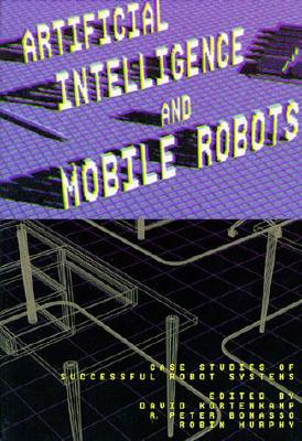 Artificial Intelligence and Mobile Robots: Case Studies of Successful Robot Systems, Kortenkamp, David (Editor)/ Bonasso, R. Peter (Editor)/ Murphy, Robin (Editor)