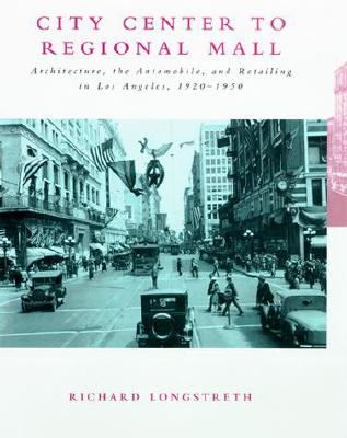 City Center to Regional Mall: Architecture, the Automobile, and Retailing in Los Angeles, 1920-1950, Longstreth, Richard