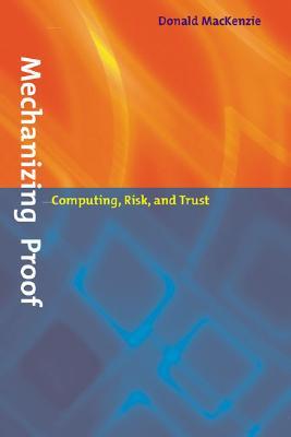 Mechanizing Proof: Computing, Risk, and Trust (Inside Technology), Mackenzie, Donald