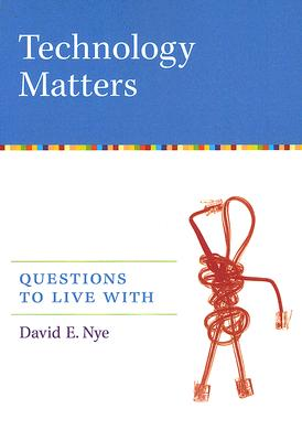 Technology Matters: Questions to Live With, Nye, David E.