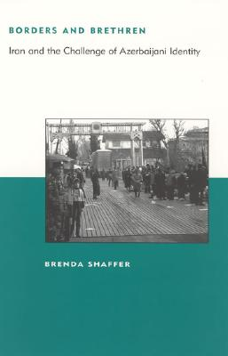 Borders and Brethren: Iran and the Challenge of Azerbaijani Identity (BCSIA Studies in International Security), Shaffer, Brenda