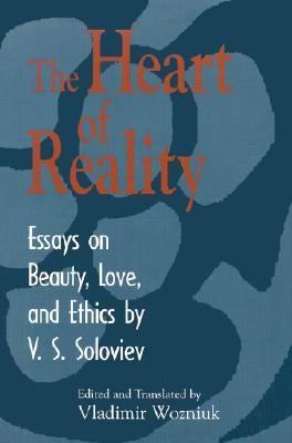 The Heart of Reality : Essays on Beauty, Love, and Ethics, VLADIMIR SERGEYEVICH SOLOVYOV, VLADIMIR WOZNIUK