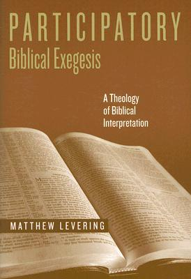 Participatory Biblical Exegesis: A Theology of Biblical Interpretation (ND Reading the Scriptures), Matthew Levering
