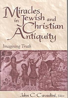 Miracles in Jewish and Christian Antiquity : Imagining Truth, JOHN C. CAVADINI