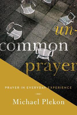 Uncommon Prayer: Prayer in Everyday Experience, Michael Plekon