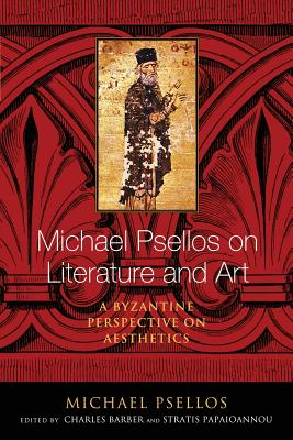 Michael Psellos on Literature and Art: A Byzantine Perspective on Aesthetics (ND Michael Psellos in Translation), Michael Psellos