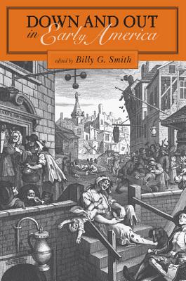 Down and Out in Early America, edited by Billy G. Smith.