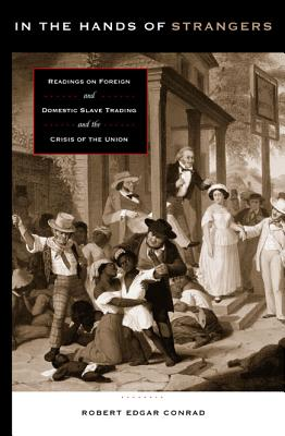 In the Hands of Strangers: Readings on Foreign and Domestic Slave Trading and the Crisis of the Union, Conrad, Robert Edgar