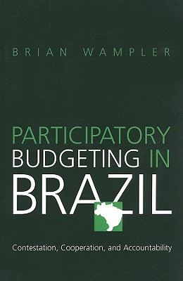 Participatory Budgeting in Brazil: Contestation, Cooperation, and Accountability, Wampler, Brian