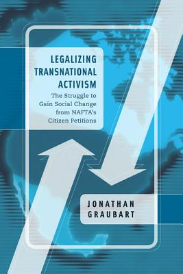 Legalizing Transnational Activism: The Struggle to Gain Social Change from NAFTA's Citizen Petitions, Graubart, Jonathan