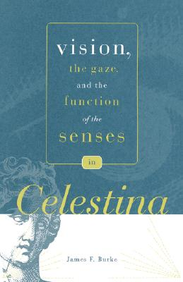 Vision, the Gaze, and the Function of the Senses in ?Celestina? (Studies in Romance Literatures), Burke, James F.
