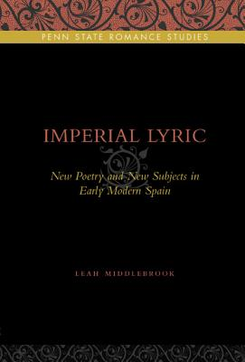 Imperial Lyric: New Poetry and New Subjects in Early Modern Spain (Penn State Romance Studies), Middlebrook, Leah