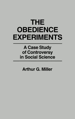 The Obedience Experiments: A Case Study of Controversy in Social Science, Miller, Arthur