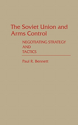 The Soviet Union and Arms Control: Negotiating Strategy and Tactics, Bennett, Paul R