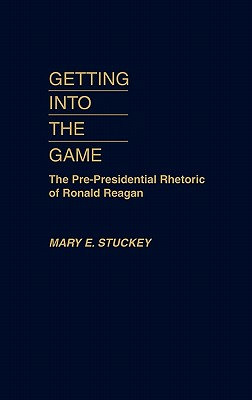 Getting Into the Game: The Pre-Presidential Rhetoric of Ronald Reagan, Stuckey, Mary E.