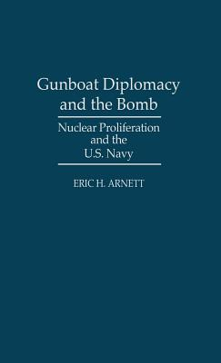 Gunboat Diplomacy and the Bomb: Nuclear Proliferation and the U.S. Navy, Arnett, Eric H