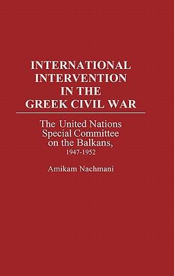 International Intervention in the Greek Civil War: The United Nations Special Committee on the Balkans, 1947-1952, Nachmani, Amikam