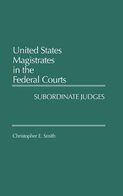 United States Magistrates in the Federal Courts: Subordinate Judges, Smith, Christopher E.