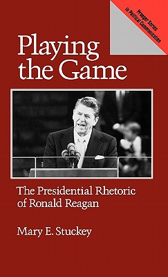 Playing the Game: The Presidential Rhetoric of Ronald Reagan (Praeger Series in Political Communication), Stuckey, Mary E.
