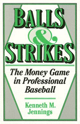 Balls and Strikes: The Money Game in Professional Baseball, Jennings, Kenneth M.