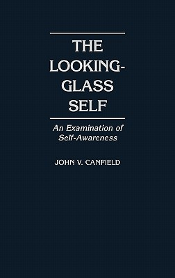 The Looking-Glass Self: An Examination of Self-Awareness, Canfield, John V.
