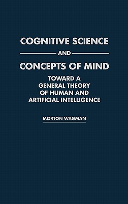 Cognitive Science and Concepts of Mind: Toward a General Theory of Human and Artificial Intelligence, Wagman, Morton