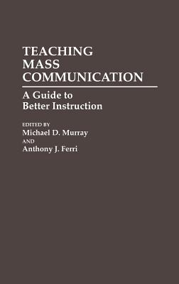 Teaching Mass Communication: A Guide to Better Instruction (Media and Communications; 34), Ferri, Anthony J.; Murray, Michael